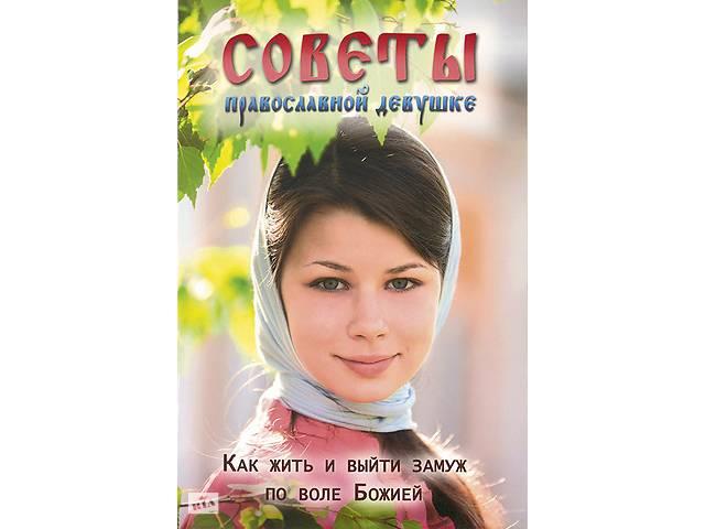 купить бу Советы православной девушке. Как жить и выйти замуж по воле Божией в Киеве