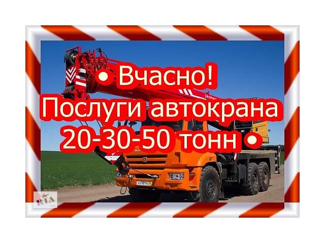 • Вчасно! Послуги автокрана / 20-30-50 тонн •